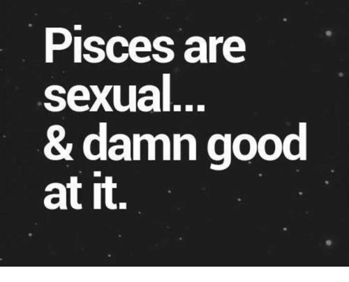 Sexualitys: Pisces are  sexual  & damn good  at it.