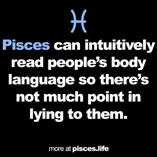 Life, Pisces, and Lying: Pisces can intuitively  read people's body  language so there's  not much point in  lying to them.  more at pisces.life