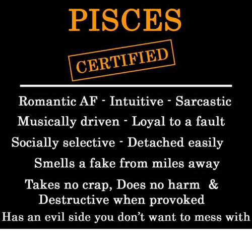 craps: PISCES  CERTIFIED  Romantic AF - Intuitive - Sarcastic  Musically driven - Loyal to a fault  Socially selective - Detached easily  Smells a fake from miles away  Takes no crap, Does no harm &  Destructive when provoked  Has an evil side you don't want to mess with