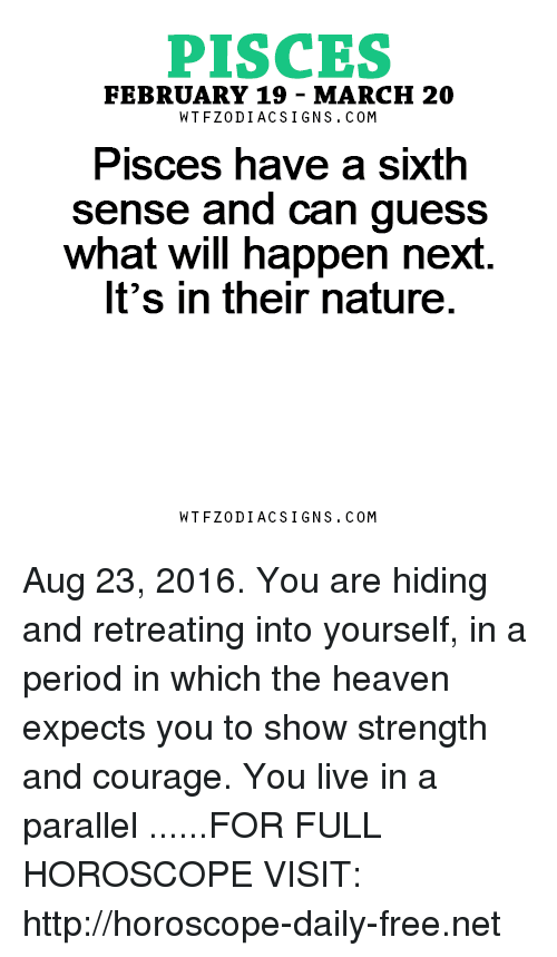 sixth sense: PISCES  FEBRUARY 19- MARCH 20  W TFZ0 DIAC SIGNS COM  PISCeS have a Sixth  sense and can guess  what will happen next  It's in their nature  W TFZ0 DIAC SIGNS COM Aug 23, 2016. You are hiding and retreating into yourself, in a period in which the heaven expects you to show strength and courage. You live in a parallel  ......FOR FULL HOROSCOPE VISIT: http://horoscope-daily-free.net