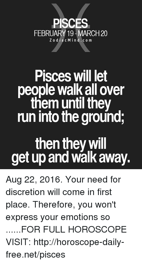Discretion: PISCES  FEBRUARY 19 MARCH20  Z o dia c M ind c o m  Pisces will let  people Walk all over  them until they  run into the ground;  then they will  get up and walk away. Aug 22, 2016. Your need for discretion will come in first place. Therefore, you won't express your emotions so ......FOR FULL HOROSCOPE VISIT: http://horoscope-daily-free.net/pisces