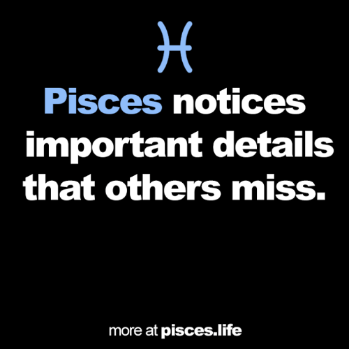 Life, Pisces, and Miss: Pisces notices  important details  that others miss.  more at pisces.life