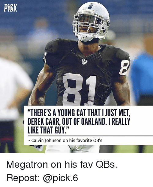 "Calvin Johnson, Memes, and 🤖: PiSK  ""THERE'S A YOUNG CAT THAT I JUST MET,  DEREK CARR, OUT OF OAKLAND. I REALLY  LIKE THAT GUY.""  Calvin Johnson on his favorite QB's Megatron on his fav QBs. Repost: @pick.6"