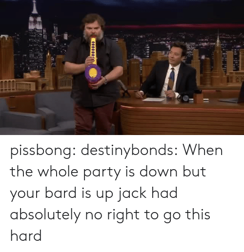 bard: pissbong:  destinybonds: When the whole party is down but your bard is up  jack had absolutely no right to go this hard