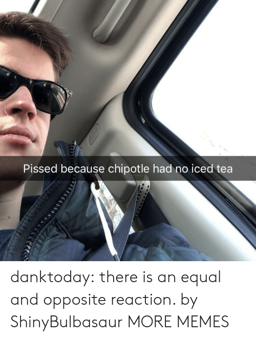 Chipotle, Dank, and Memes: Pissed because chipotle had no iced tea danktoday:  there is an equal and opposite reaction. by ShinyBulbasaur MORE MEMES