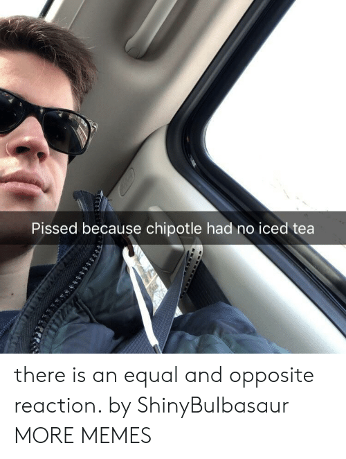 Iced Tea: Pissed because chipotle had no iced tea there is an equal and opposite reaction. by ShinyBulbasaur MORE MEMES