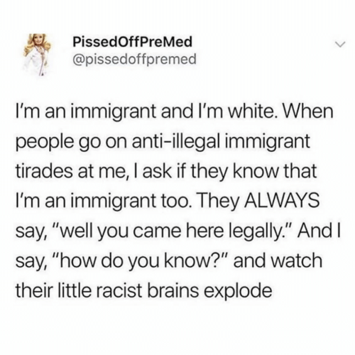 "brains: PissedOffPreMed  @pissedoffpremed  I'm an immigrant and I'm white. When  people go on anti-illegal immigrant  tirades at me, I ask if they know that  I'm an immigrant too. They ALWAYS  say, ""well you came here legally."" And I  say, ""how do you know?"" and watch  their little racist brains explode  >"