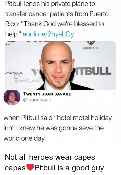 "Puerto Rico: Pitbull lends his private plane to  transfer cancer patients from Puerto  RICO: Ihank God we're blessed to  help."" eonli.ne/2hyahCy  kas  NIGHTCLUB  @will_ent  IWENTY JUAN SAVAGE  @juannisaac  when Pitbull said ""hotel motel holiday  inn"" I knew he was gonna save the  world one day Not all heroes wear capes capes❤️Pitbull is a good guy"