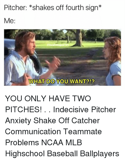 Baseball, Memes, and Mlb: Pitcher: *shakes off fourth sign*  Me:  WHAT DO YOU WANT?!? YOU ONLY HAVE TWO PITCHES! . . Indecisive Pitcher Anxiety Shake Off Catcher Communication Teammate Problems NCAA MLB Highschool Baseball Ballplayers