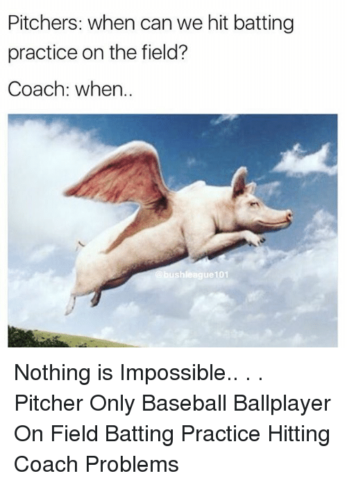 Baseball, Memes, and 🤖: Pitchers: when can we hit batting  practice on the field?  Coach: when..  shleague101 Nothing is Impossible.. . . Pitcher Only Baseball Ballplayer On Field Batting Practice Hitting Coach Problems