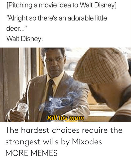 """Walt: [Pitching a movie idea to Walt Disney]  """"Alright so there's an adorable little  deer...""""  Walt Disney:  umixodes  Kill his mom The hardest choices require the strongest wills by Mixodes MORE MEMES"""