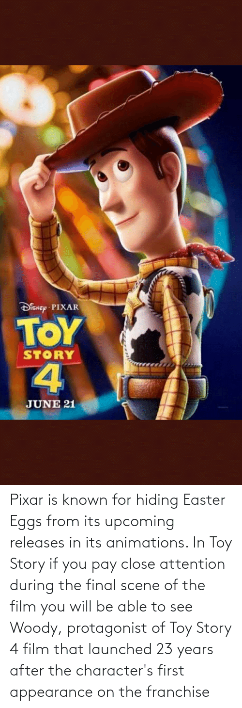 Toy Story 4: Pixar is known for hiding Easter Eggs from its upcoming releases in its animations. In Toy Story if you pay close attention during the final scene of the film you will be able to see Woody, protagonist of Toy Story 4 film that launched 23 years after the character's first appearance on the franchise