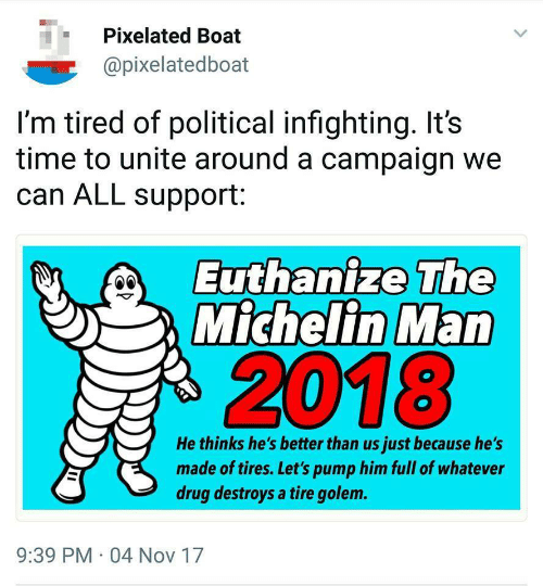 Time, Drug, and Boat: Pixelated Boat  @pixelatedboat  I'm tired of political infighting. It's  time to unite around a campaign we  can ALL support:  Euthanize The  Michelin Man  2018  He thinks he's better than us just because he's  made of tires. Let's pump him full of whatever  drug destroys a tire golem.  9:39 PM 04 Nov 17
