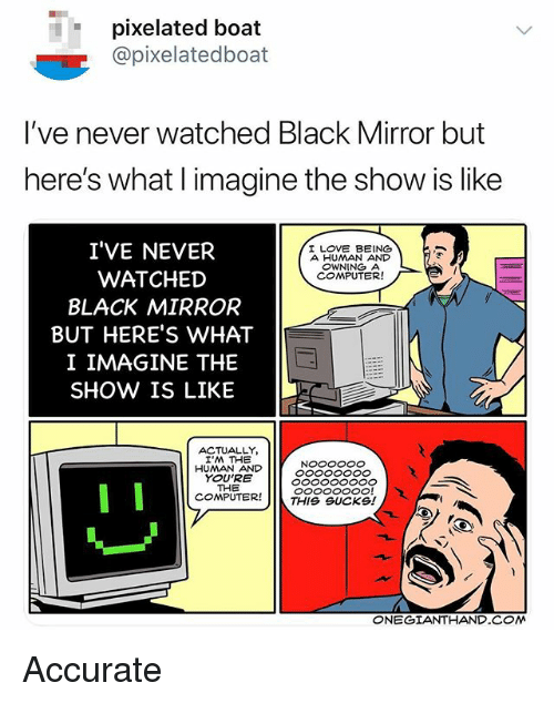 Love, Black, and Computer: pixelated boat  @pixelatedboat  I've never watched Black Mirror but  here's what l imagine the show is like  I'VE NEVER  WATCHED  BLACK MIRROR  BUT HERE'S WHAT  I IMAGINE THE  SHOW IS LIKE  I LOVE BEING  A HUMAN AND  OWNING A  COMPUTER!  ACTUALLY,  I'M THE  HUMAN AND  YOU'RE  THE  COMPUTER!  THIS SUcksl  ONEGIANTHAND COM Accurate