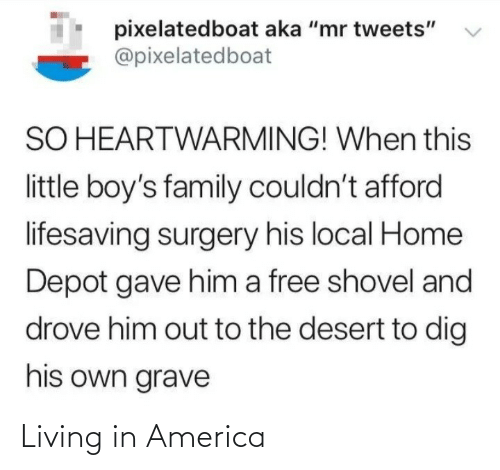 "Afford: pixelatedboat aka ""mr tweets""  @pixelatedboat  SO HEARTWARMING! When this  little boy's family couldn't afford  lifesaving surgery his local Home  Depot gave him a free shovel and  drove him out to the desert to dig  his own grave Living in America"