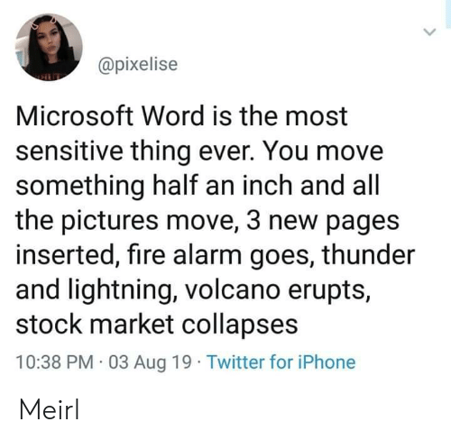 Fire, Iphone, and Microsoft: @pixelise  Microsoft Word is the most  sensitive thing ever. You move  something half an inch and all  the pictures move, 3 new pages  inserted, fire alarm goes, thunder  and lightning, volcano erupts,  stock market collapses  10:38 PM 03 Aug 19 Twitter for iPhone Meirl