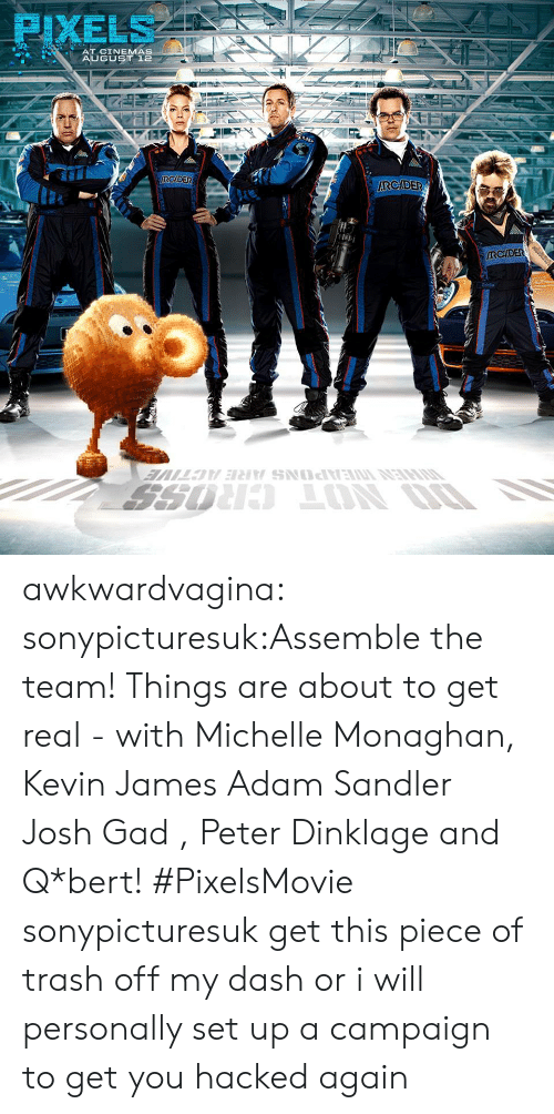 Kevin James: PIXELS  AT CINEMAS  AUGUST 12  RCIDER awkwardvagina:  sonypicturesuk:Assemble the team! Things are about to get real - with Michelle Monaghan, Kevin James Adam Sandler Josh Gad , Peter Dinklage and Q*bert! #PixelsMovie sonypicturesuk get this piece of trash off my dash or i will personally set up a campaign to get you hacked again