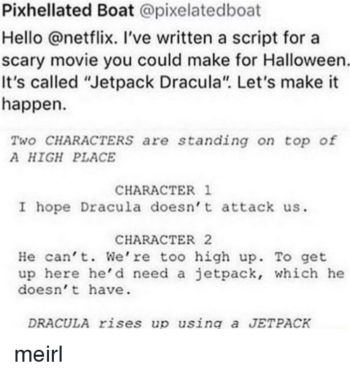 """jetpack: Pixhellated Boat @pixelatedboat  Hello @netflix. 've written a script for a  scary movie you could make for Halloween  It's called """"Jetpack Dracula"""". Let's make it  happen  Two CHARACTERSs are standing on top of  A HIGH PLACE  CHARACTER 1  I hope Dracula doesn t attack us  CHARACTER2  He can't. We're too high up. To get  up here he'd need a jetpack, which he  doesn't have  DRACULA rises up using a JETPACK meirl"""