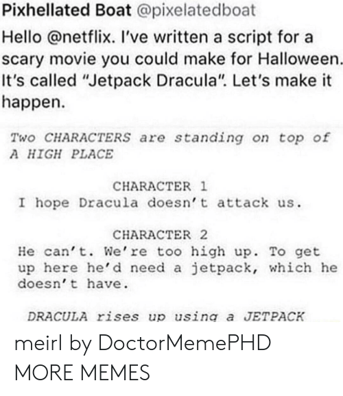 """jetpack: Pixhellated Boat @pixelatedboat  Hello @netflix. 've written a script for a  scary movie you could make for Halloween  It's called """"Jetpack Dracula"""". Let's make it  happen  Two CHARACTERSs are standing on top of  A HIGH PLACE  CHARACTER 1  I hope Dracula doesn t attack us  CHARACTER2  He can't. We're too high up. To get  up here he'd need a jetpack, which he  doesn't have  DRACULA rises up using a JETPACK meirl by DoctorMemePHD MORE MEMES"""