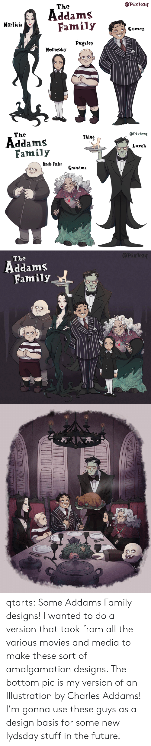 charles addams: @Pixlezq  The  Addams  Family  Morticia  Gomez  Pugsley  Wednesday   @Pixlezq  The  Thing  Addams  Family  Lureh  Unele Fester  Grandma   APixlez  The  Family qtarts: Some Addams Family designs! I wanted to do a version that took from all the various movies and media to make these sort of amalgamation designs. The bottom pic is my version of an Illustration by Charles Addams! I'm gonna use these guys as a design basis for some new lydsday stuff in the future!