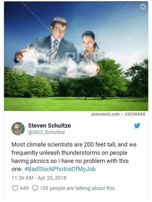 unleash: pixtastock.com- 19206688  Steven Schultze  @GEO Schultze  Most climate scientists are 200 feet tall, and we  frequently unleash thunderstorms on people  having picnics so I have no problem with this  one. #BadStockPhotosOfMyJob  11:26 AM-Apr 25, 2018  449  109 people are talking about this