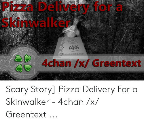 4Chan X: Pizza Delivery 1or a  Skinwalker  zza  Ptaly  4chan /x/ Greentext Scary Story] Pizza Delivery For a Skinwalker - 4chan /x/ Greentext ...