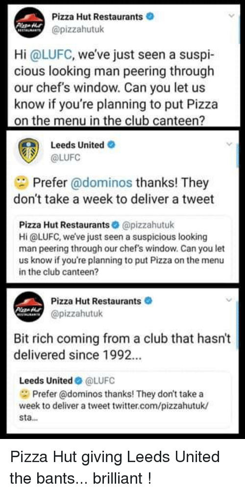 In The Club: Pizza Hut Restaurants  @pizzahutuk  Hi @LUFC, weve just seen a suspi-  cious looking man peering through  our chef's window. Can you let us  know if you're planning to put Pizza  on the menu in the club canteen?  Leeds United O  @LUFC  Prefer @dominos thanks! They  don't take a week to deliver a tweet  Pizza Hut Restaurants @pizzahutuk  Hi @LUFC, we've just seen a suspicious looking  man peering through our chef's window. Can you let  us know if you're planning to put Pizza on the menu  in the club canteen?  Pizza Hut Restaurants  @pizzahutuk  Bit rich coming from a club that hasn't  delivered since 1992.  Leeds United@LUFC  Prefer @dominos thanks! They don't take a  week to deliver a tweet twitter.com/pizzahutuk/  sta... Pizza Hut giving Leeds United the bants... brilliant !