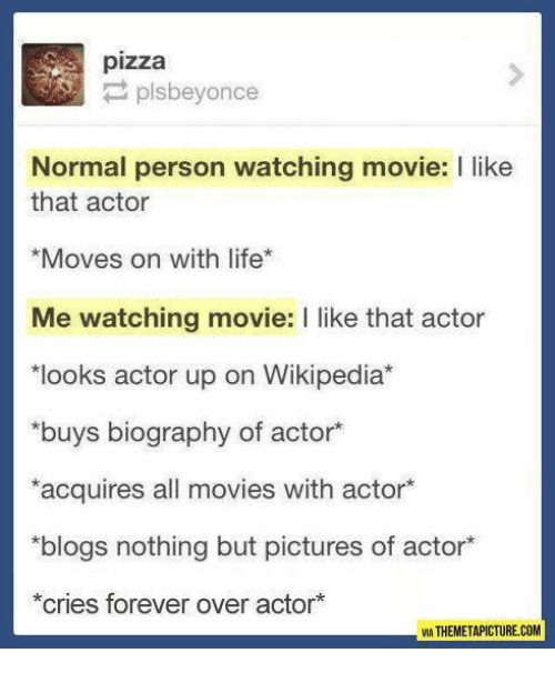 movies i like: pizza  P plsbeyonce  Normal person watching movie: I like  that actor  *Moves on with life  Me watching movie: l like that actor  *looks actor up on Wikipedia  buys biography of actor  *acquires all movies with actor  *blogs nothing but pictures of actor*  *cries forever over actor  VIA THEMETAPICTURE COM
