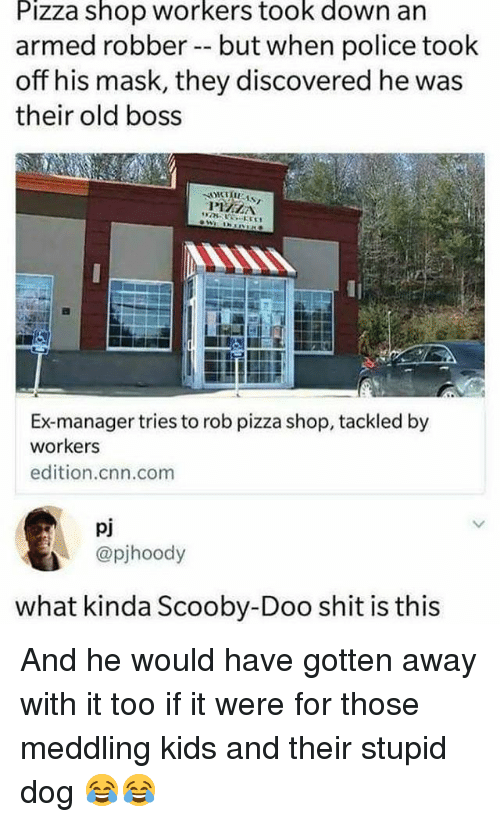 cnn.com, Funny, and Pizza: Pizza shop workers took down an  armed robber -- but when police took  off his mask, they discovered he was  their old boss  Ex-manager tries to rob pizza shop, tackled by  workers  edition.cnn.com  pj  @pjhoody  what kinda Scooby-Doo shit is this And he would have gotten away with it too if it were for those meddling kids and their stupid dog 😂😂