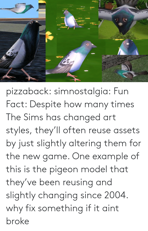 how many times: pizzaback: simnostalgia: Fun Fact: Despite how many times The Sims has changed art styles, they'll often reuse assets by just slightly altering them for the new game. One example of this is the pigeon model that they've been reusing and slightly changing since 2004.  why fix something if it aint broke