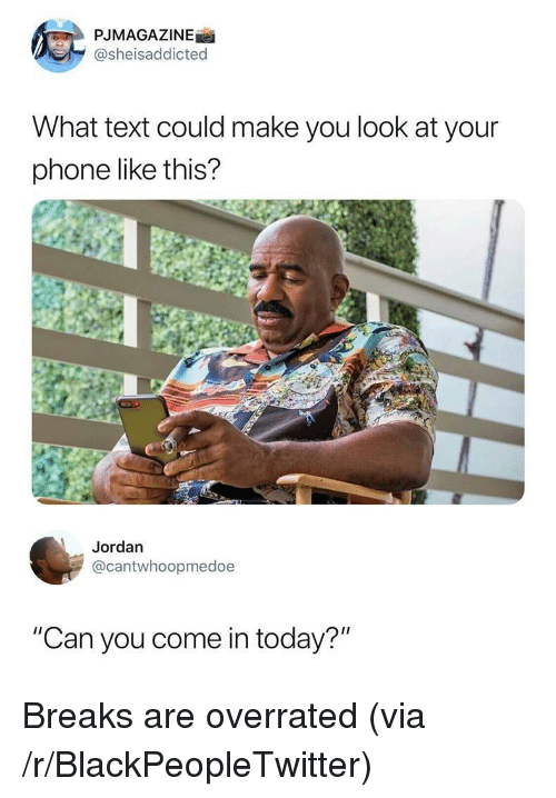 "Blackpeopletwitter, Phone, and Jordan: PJMAGAZINE  @sheisaddicted  What text could make you look at your  phone like this?  Jordan  @cantwhoopmedoe  ""Can you come in today?"" Breaks are overrated (via /r/BlackPeopleTwitter)"