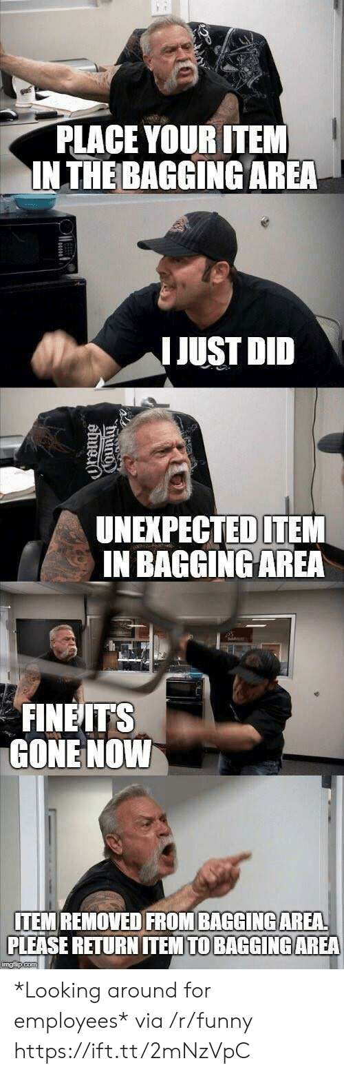 looking-around: PLACE YOUR ITEM  INTHE BAGGING AREA  IJUST DID  UNEXPECTED ITEM  IN BAGGINGAREA  FINEITS  GONE NOWW  ITEM REMOVED FROM BAGGINGAREA  PLEASE RETURN ITEM TO BAGGİNG AREA *Looking around for employees* via /r/funny https://ift.tt/2mNzVpC
