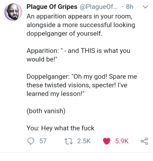"""Spare Me: Plague Of Gripes @PlagueOf... 8h v  An apparition appears in your room,  alongside a more successful looking  doppelganger of yourself.  Apparition:- and THIS is what you  would be!""""  Doppelganger: """"Oh my god! Spare me  these twisted visions, specter! l've  learned my lesson!""""  (both vanish)  You: Hey what the fuck"""
