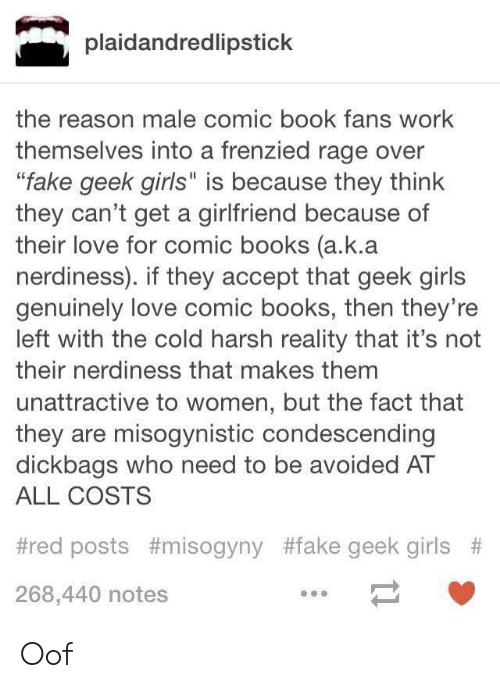 """Books, Fake, and Girls: plaidandredlipstick  the reason male comic book fans work  themselves into a frenzied rage over  """"fake geek girls"""" is because they think  they can't get a girlfriend because of  their love for comic books (a.k.a  nerdiness). if they accept that geek girls  genuinely love comic books, then they're  left with the cold harsh reality that it's not  their nerdiness that makes them  unattractive to women, but the fact that  they are misogynistic condescending  dickbags who need to be avoided AT  ALL COSTS  #red posts #misogyny #fake geek girls #  268,440 notes Oof"""