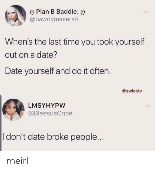 Plan B, Date, and Time: Plan B Baddie.  @bawdymaserati  When's the last time you took yourself  out on a date?  Date yourself and do it often.  @swicktv  LMSYHYPW  @BleesusCrice  I don't date broke people... meirl