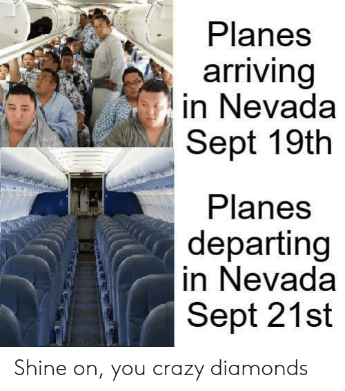 Nevada: Planes  arriving  in Nevada  Sept 19th  Planes  departing  in Nevada  Sept 21st Shine on, you crazy diamonds