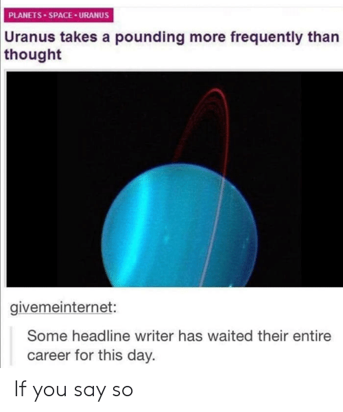Say So: PLANETS SPACE URANUS  Uranus  takes a pounding more frequently than  thought  givemeinternet:  Some headline writer has waited their entire  career for this day. If you say so
