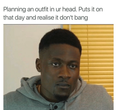 Head, Day, and Bang: Planning an outfit in ur head. Puts it on  that day and realise it don't bang