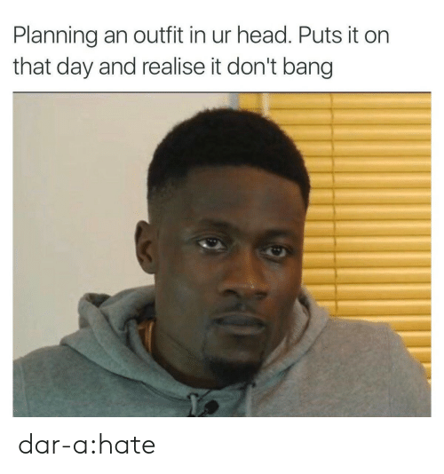 Darly: Planning an outfit in ur head. Puts it on  that day and realise it don't bang dar-a:hate