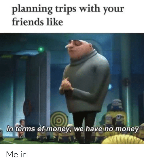 Friends, Money, and Irl: planning trips with your  friends like  In terms of money, we have no money  ww.wmo Me irl