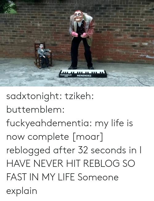 Life, Tumblr, and Blog: PLANOLER  MENENDEZ  com sadxtonight:  tzikeh:  buttemblem:  fuckyeahdementia:  my life is nowcomplete [moar]  reblogged after 32 seconds in  I HAVE NEVER HIT REBLOG SO FAST IN MY LIFE  Someone explain