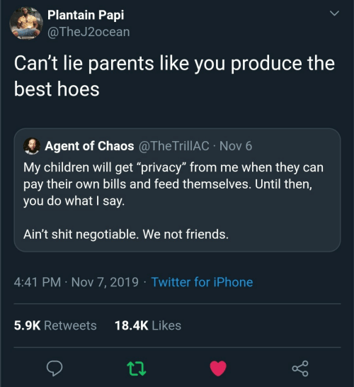 "Children, Friends, and Hoes: Plantain Papi  @TheJ2ocean  Can't lie parents like you produce the  best hoes  Agent of Chaos @TheTrillAC · Nov 6  My children will get ""privacy"" from me when they can  pay their own bills and feed themselves. Until then,  you do what I say.  Ain't shit negotiable. We not friends.  4:41 PM · Nov 7, 2019 · Twitter for iPhone  18.4K Likes  5.9K Retweets"