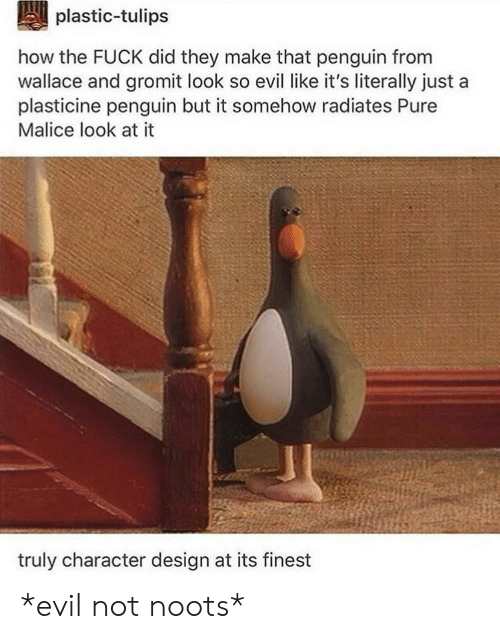 Fuck, Penguin, and Evil: plastic-tulips  how the FUCK did they make that penguin from  wallace and gromit look so evil like it's literally just  plasticine penguin but it somehow radiates Pure  Malice look at it  truly character design at its finest *evil not noots*