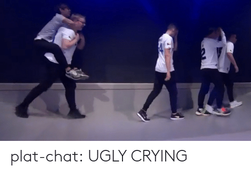 Plat: plat-chat:  UGLY CRYING