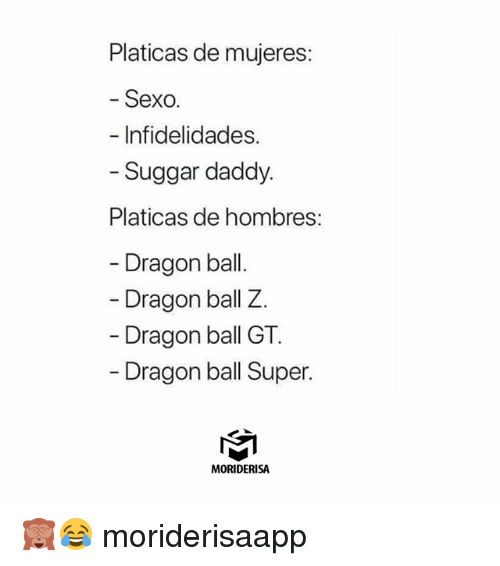 Memes, Dragon Ball Super, and Dragon Ball Z: Platicas de mujeres:  - Sexo.  - Infidelidades.  - Suggar daddy.  Platicas de hombres:  - Dragon bal.  Dragon ball Z.  Dragon ball GT  Dragon ball Super.  MORIDERISA 🙈😂 moriderisaapp