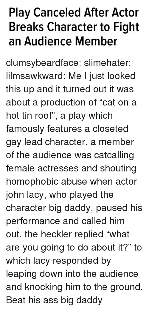 "Actresses: Play Canceled After Actor  Breaks Character to Fight  an Audience Member clumsybeardface:  slimehater:  lilmsawkward:  Me  I just looked this up and it turned out it was about a production of ""cat on a hot tin roof"", a play which famously features a closeted gay lead character. a member of the audience was catcalling female actresses and shouting homophobic abuse when actor john lacy, who played the character big daddy, paused his performance and called him out. the heckler replied ""what are you going to do about it?"" to which lacy responded by leaping down into the audience and knocking him to the ground.   Beat his ass big daddy"