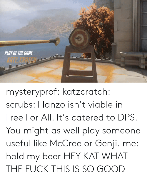 Scrubs: PLAY OF THE GAME  NTE CAATCH mysteryprof:  katzcratch: scrubs: Hanzo isn't viable in Free For All. It's catered to DPS. You might as well play someone useful like McCree or Genji. me: hold my beer HEY KAT WHAT THE FUCK THIS IS SO GOOD