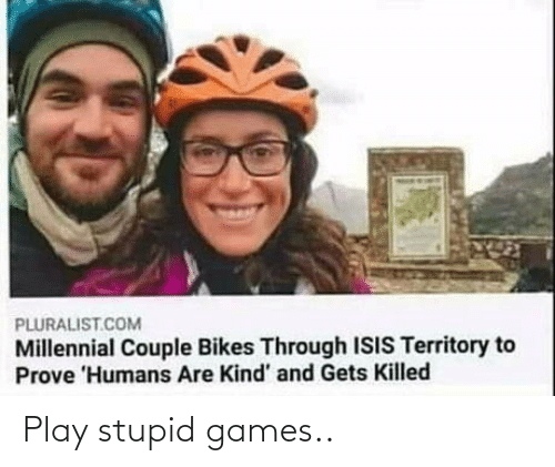 Games: Play stupid games..