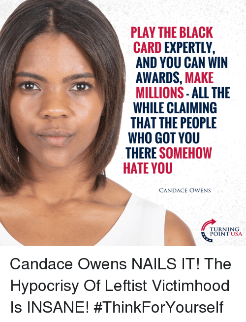 Hypocrisy: PLAY THE BLACK  CARD EXPERTLY,  AND YOU CAN WIN  AWARDS, MAKE  MILLIONS- ALL THE  WHILE CLAIMING  THAT THE PEOPLE  WHO GOT YOU  THERE SOMEHOW  HATE YOU  CANDACE OWENS  TURNING  POINT USA Candace Owens NAILS IT! The Hypocrisy Of Leftist Victimhood Is INSANE! #ThinkForYourself