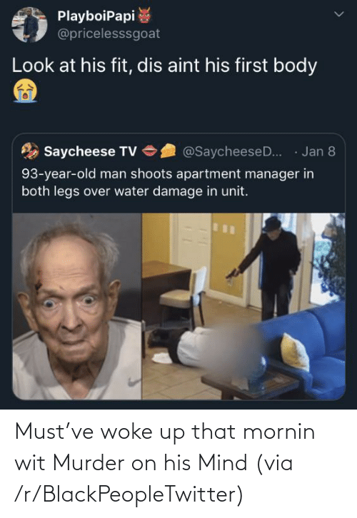 /tv/ : PlayboiPapi  @pricelesssgoat  Look at his fit, dis aint his first body  · Jan 8  Saycheese TV  @SaycheeseD..  93-year-old man shoots apartment manager in  both legs over water damage in unit. Must've woke up that mornin wit Murder on his Mind (via /r/BlackPeopleTwitter)